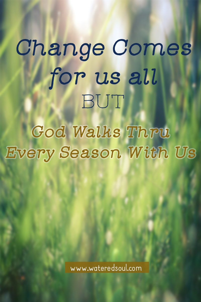Change Come for us but God Walks With Us Through Every Season
